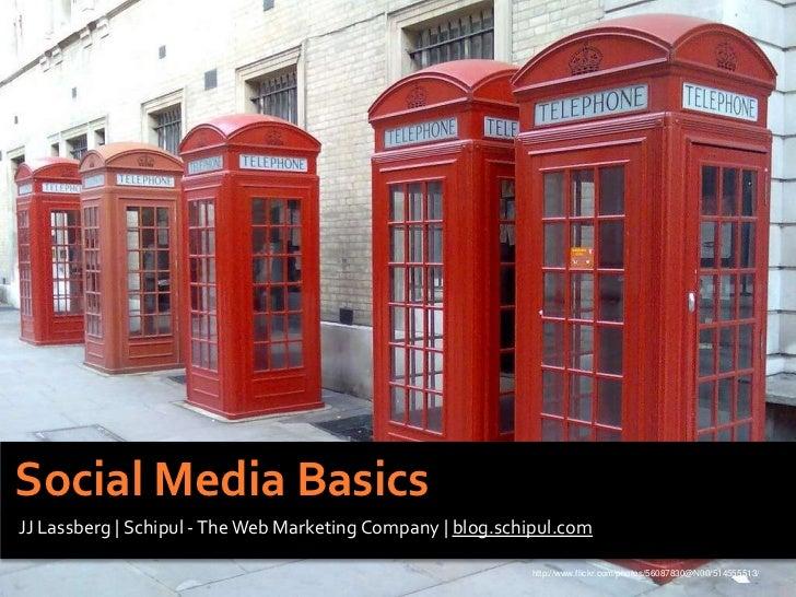 Social Media Basics<br />JJ Lassberg | Schipul - The Web Marketing Company | blog.schipul.com<br />http://www.flickr.com/p...