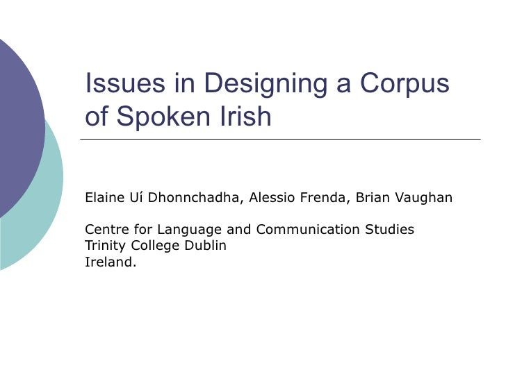 Issues in Designing a Corpusof Spoken IrishElaine Uí Dhonnchadha, Alessio Frenda, Brian VaughanCentre for Language and Com...