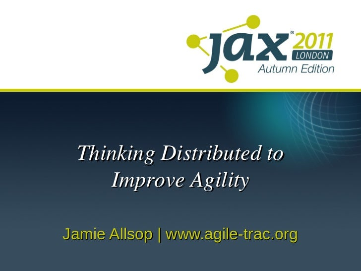 Thinking Distributed to    Improve AgilityJamie Allsop | www.agile-trac.org