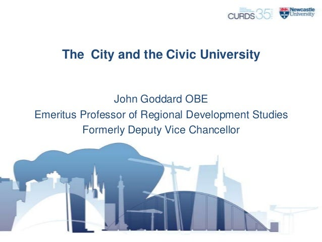 The City and the Civic University  John Goddard OBE Emeritus Professor of Regional Development Studies Formerly Deputy Vic...