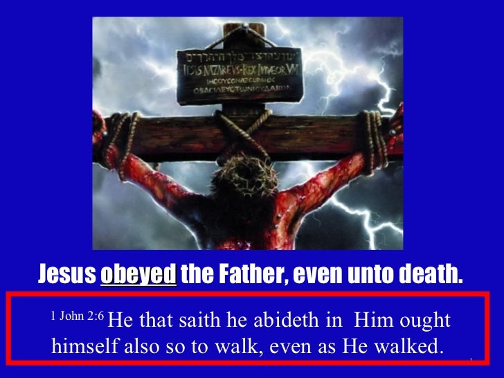 Jesus  obeyed  the Father, even unto death. 1 John 2:6  He that saith he abideth in  Him ought himself also so to walk, ev...