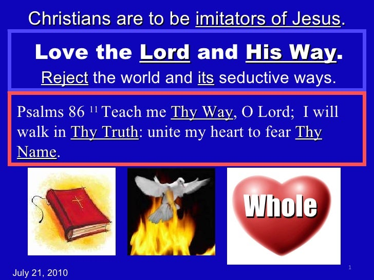 Love the  Lord  and  His Way . Reject  the world and  its  seductive ways. Christians are to be  imitators of Jesus . Psal...