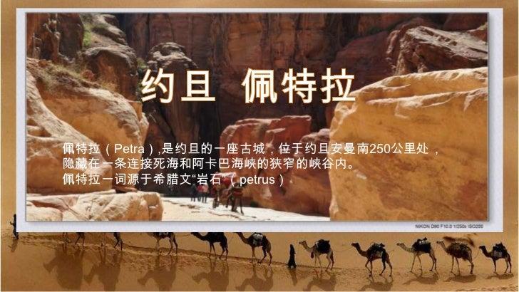 """约旦  佩特拉<br />佩特拉(Petra),是约旦的一座古城,位于约旦安曼南250公里处,<br />隐藏在一条连接死海和阿卡巴海峡的狭窄的峡谷内。<br />佩特拉一词源于希腊文""""岩石""""(petrus)<br />"""