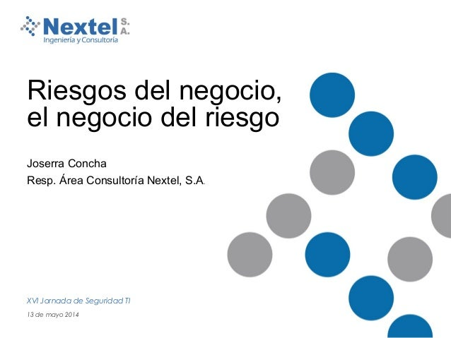Riesgos del negocio, el negocio del riesgo. Joserra Concha Resp. Área Consultoría Nextel, S.A. XVI Jornada de Seguridad TI...