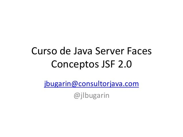 Curso de Java Server Faces Conceptos JSF 2.0 jbugarin@consultorjava.com @jlbugarin