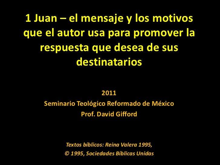 1 Juan – el mensaje y los motivos que el autor usa para promover la respuesta que desea de sus destinatarios<br />2011<br ...