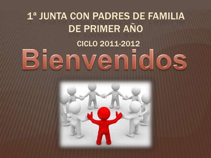 1ª junta con padres de familia de primer año<br />Ciclo 2011-2012<br />Bienvenidos<br />