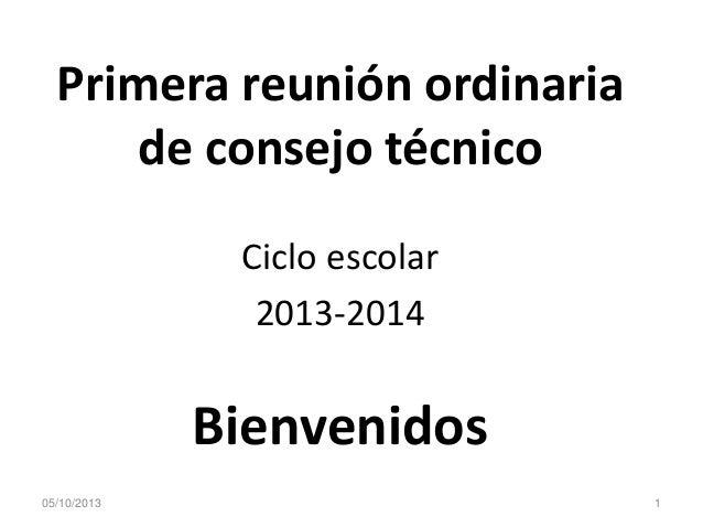 Primera reunión ordinaria de consejo técnico Ciclo escolar 2013-2014 Bienvenidos 105/10/2013