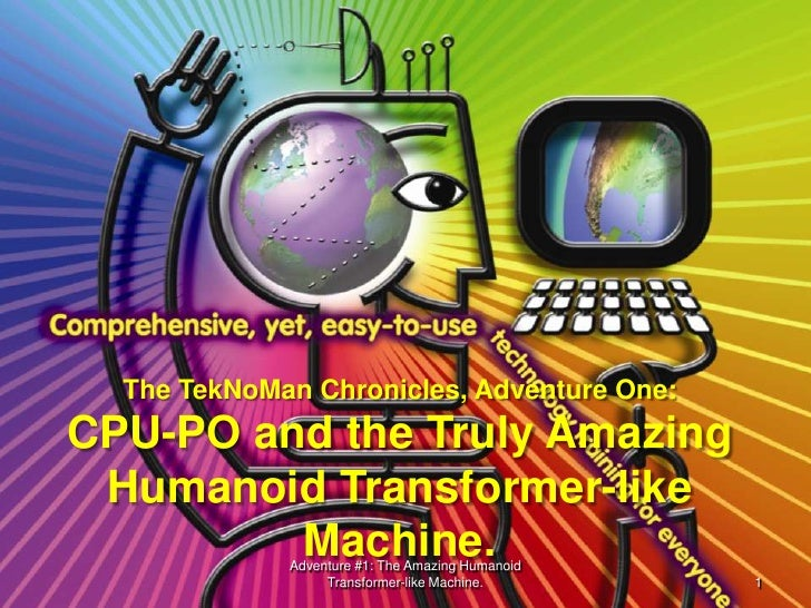 The TekNoMan Chronicles, Adventure One:CPU-PO and the Truly Amazing Humanoid Transformer-like         Machine.            ...