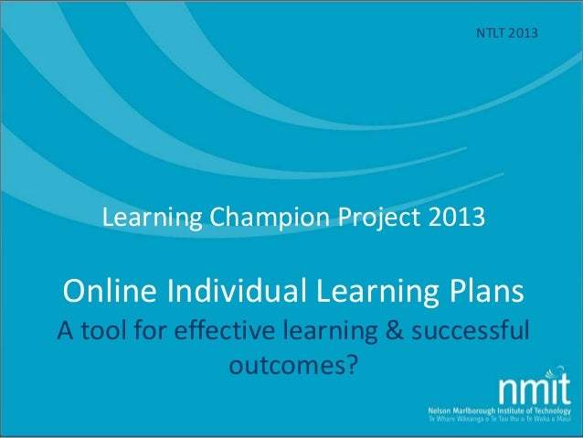Learning Champion Project 2013 Online Individual Learning Plans A tool for effective learning & successful outcomes? NTLT ...