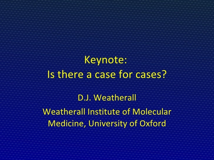 Keynote:  Is there a case for cases? D.J. Weatherall Weatherall Institute of Molecular Medicine, University of Oxford