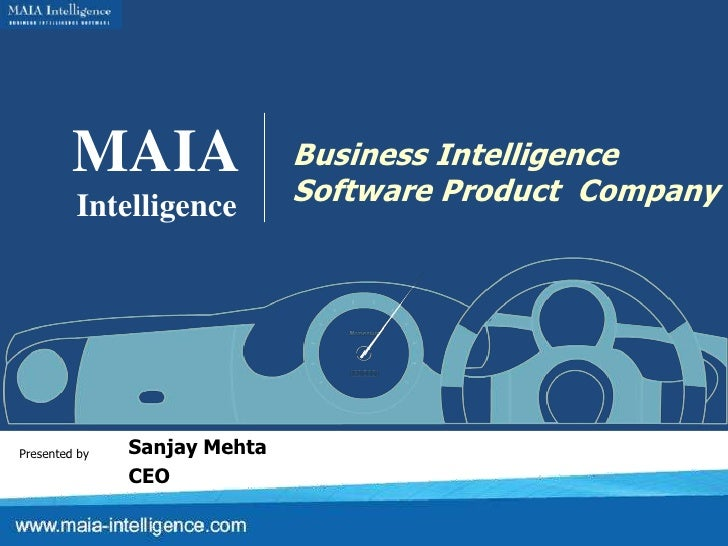 MAIA<br />Intelligence<br />Business Intelligence<br />Software Product  Company<br />Sanjay Mehta<br />CEO<br />Presented...