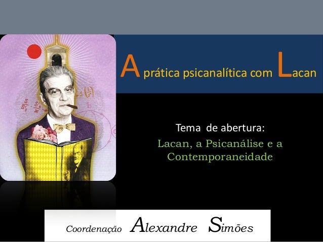 A prática psicanalítica com Lacan  Coordenação Alexandre Simões  Tema de abertura:  Lacan, a Psicanálise e a Contemporanei...