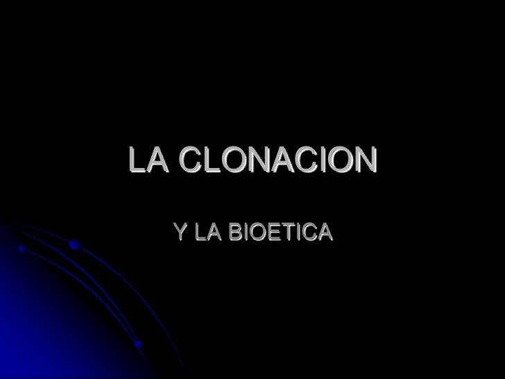 LA CLONACION <br />Y LA BIOETICA<br />