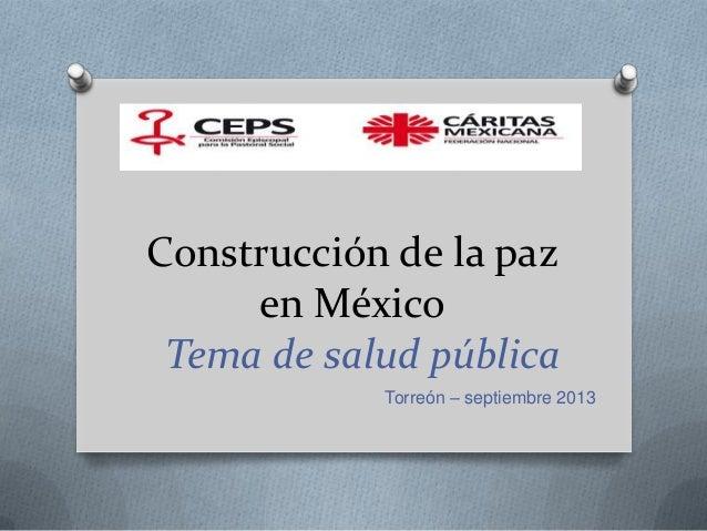 Construcción de la paz en México Tema de salud pública Torreón – septiembre 2013