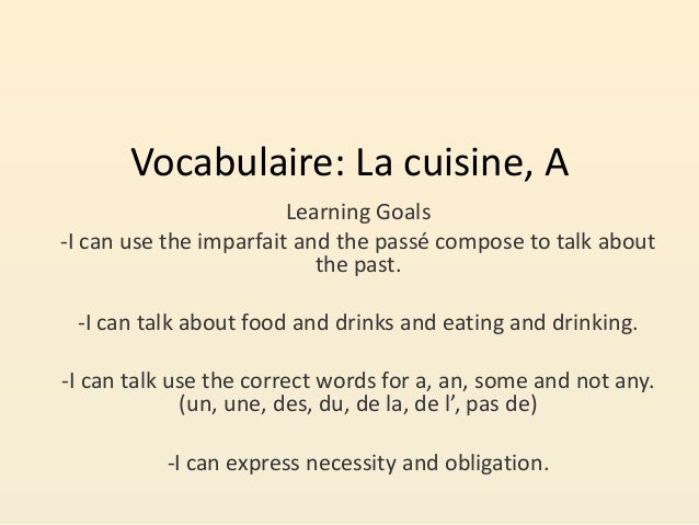 Vocabulaire: La cuisine, A Learning Goals -I can use the imparfait and the passé compose to talk about the past. -I can ta...
