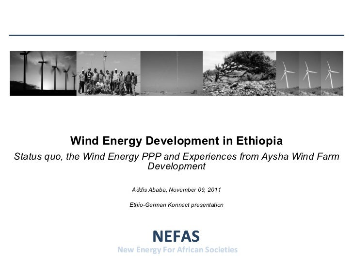 Wind Energy Development in Ethiopia Status quo, the Wind Energy PPP and Experiences from Aysha Wind Farm Development NEFAS...