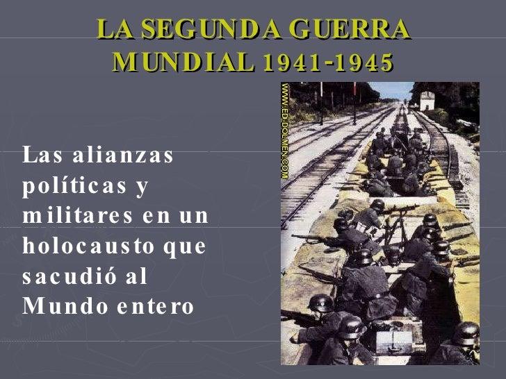 LA SEGUNDA GUERRA MUNDIAL 1941-1945 Las alianzas políticas y militares en un holocausto que sacudió al Mundo entero