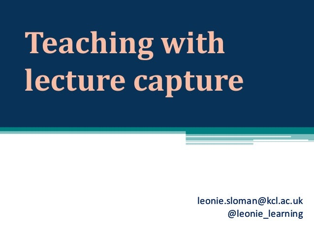 Teaching with lecture capture  leonie.sloman@kcl.ac.uk @leonie_learning