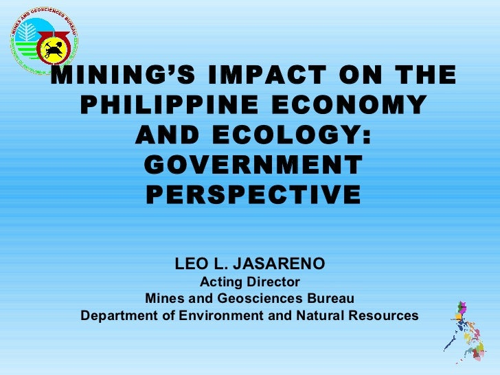 MINING'S IMPACT ON THE PHILIPPINE ECONOMY     AND ECOLOGY:     GOVERNMENT     PERSPECTIVE              LEO L. JASARENO    ...