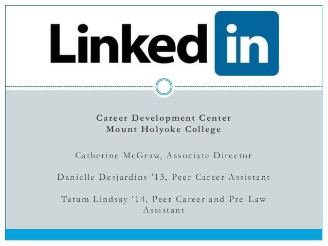 "Career Development Center Mount Holyoke College Catherine McGraw, Associate Director Danielle Desjardins ""13, Peer Career ..."
