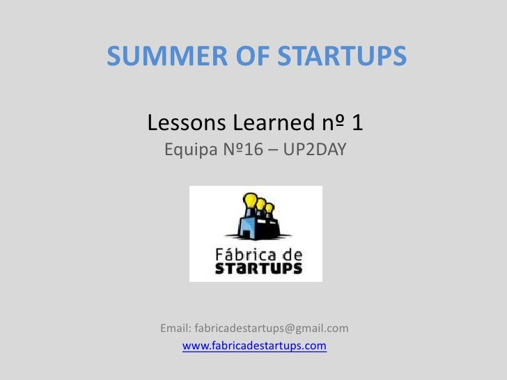 SUMMER OF STARTUPS  Lessons Learned nº 1   Equipa Nº16 – UP2DAY   Email: fabricadestartups@gmail.com      www.fabricadesta...
