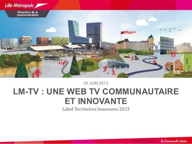 LM-TV : UNE WEB TV COMMUNAUTAIRE ET INNOVANTE Label Territoires Innovants 2013 Direction de la communication 25 JUIN 2013