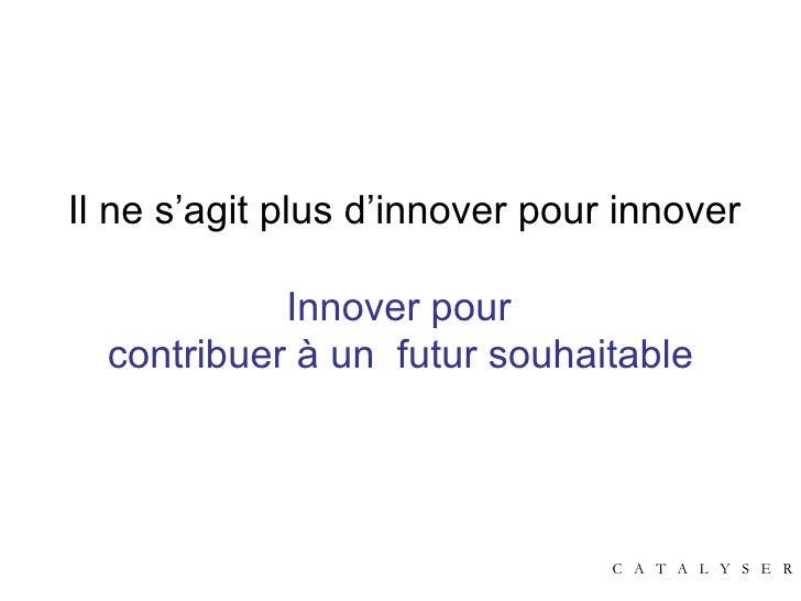 C  A  T  A  L  Y  S  E  R Il ne s'agit plus d'innover pour innover Innover pour  contribuer à un  futur souhaitable