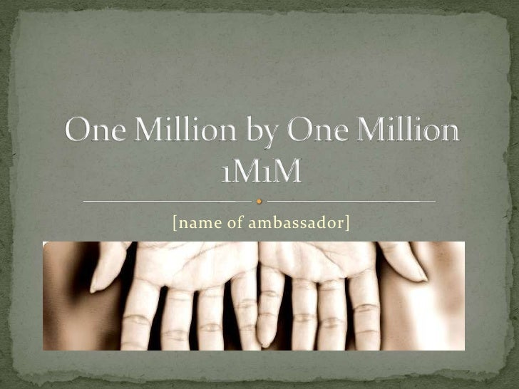 [name of ambassador]<br />One Million by One Million1M1M<br />