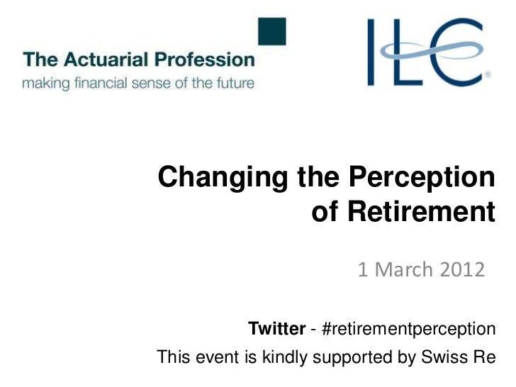 Changing the Perception          of Retirement                        1 March 2012           Twitter - #retirementpercepti...