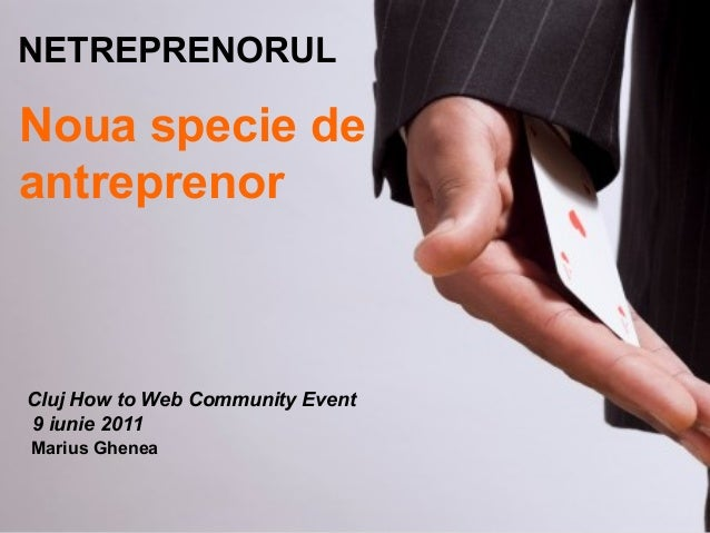 Noua specie de antreprenor NETREPRENORUL Cluj How to Web Community Event 9 iunie 2011 Marius Ghenea