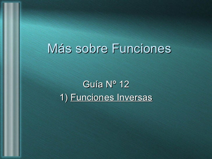 Más sobre Funciones Guía Nº 12 1)  Funciones Inversas