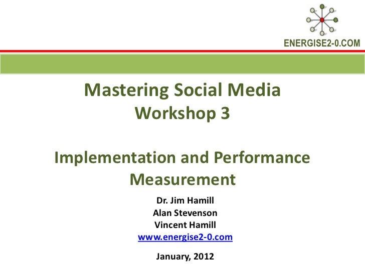 ENERGISE2-0.COM   Mastering Social Media        Workshop 3Implementation and Performance        Measurement            Dr....