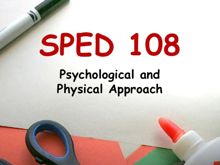 SPED 108<br />Psychological and Physical Approach<br />