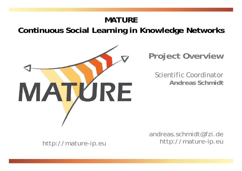MATURE Continuous Social Learning in Knowledge Networks Scientific Coordinator Andreas Schmidt Department Manager FZI Rese...