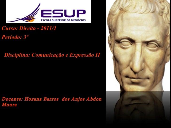 Curso: Direito - 2011/1 Período: 3º Disciplina: Comunicação e Expressão II Docente: Hozana Barros  dos Anjos Abdon Moura