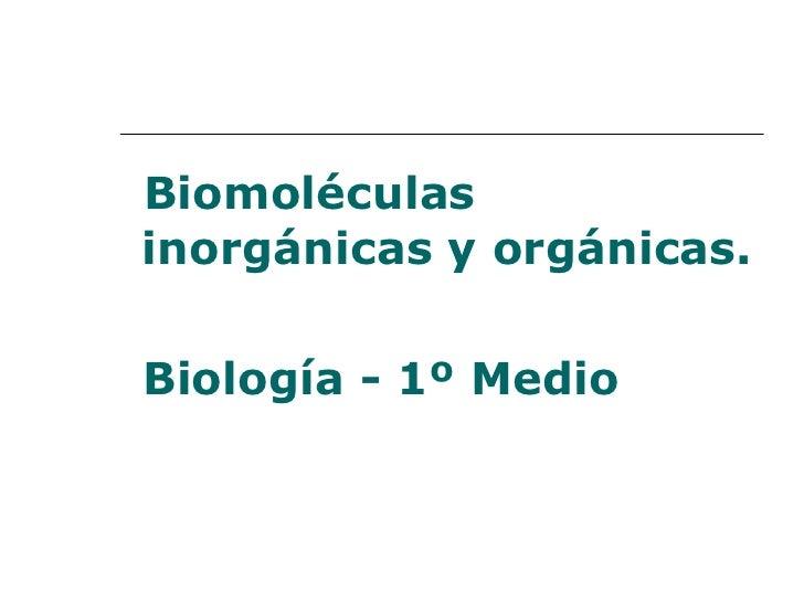 <ul><li>Biomoléculas inorgánicas y orgánicas. </li></ul><ul><li>Biología - 1º Medio   </li></ul>