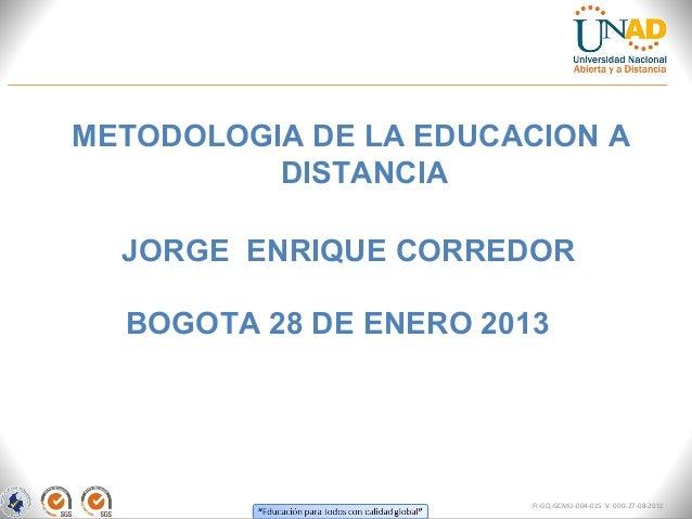 METODOLOGIA DE LA EDUCACION A          DISTANCIA  JORGE ENRIQUE CORREDOR  BOGOTA 28 DE ENERO 2013                        F...