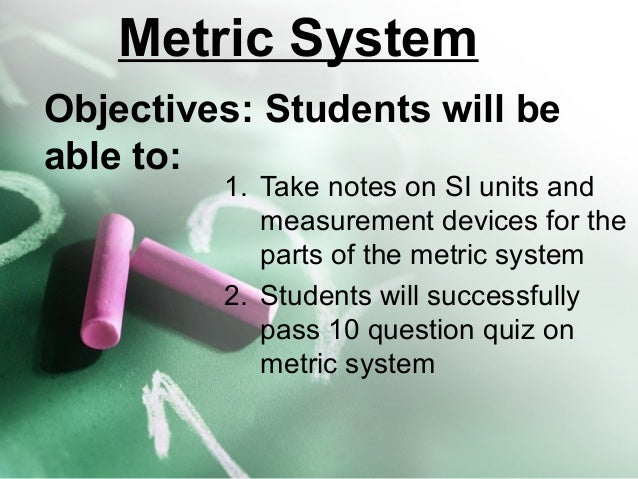 Metric System Objectives: Students will be able to:  1. Take notes on SI units and measurement devices for the parts of th...