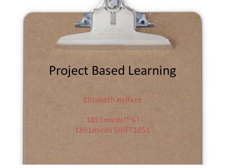 Project Based Learning<br />Elizabeth Helfant<br />1851micds!*%!<br />1851micds SHIFT1851<br />