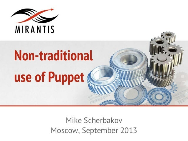 Non-traditional use of Puppet Mike Scherbakov Moscow, September 2013