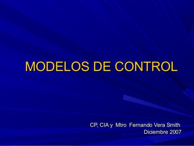 MODELOS DE CONTROLMODELOS DE CONTROLCP, CIA y Mtro Fernando Vera SmithCP, CIA y Mtro Fernando Vera SmithDiciembre 2007Dici...