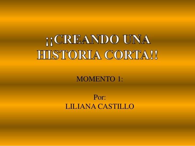 MOMENTO 1: Por: LILIANA CASTILLO
