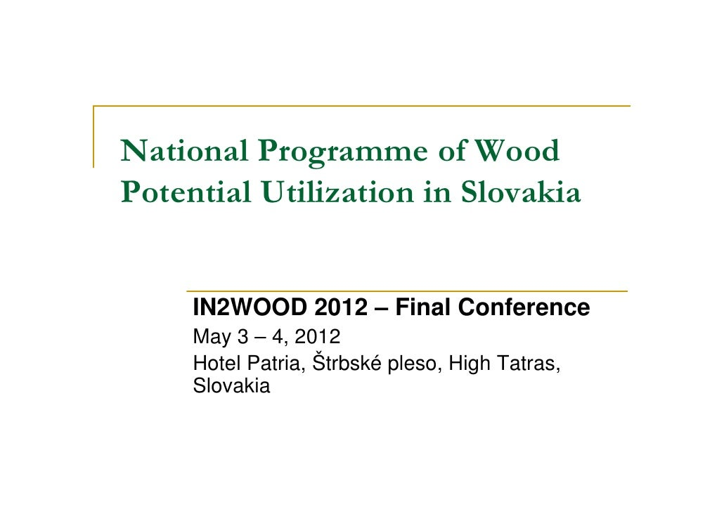 National Programme of WoodPotential Utilization in Slovakia     IN2WOOD 2012 – Final Conference     May 3 – 4, 2012     Ho...