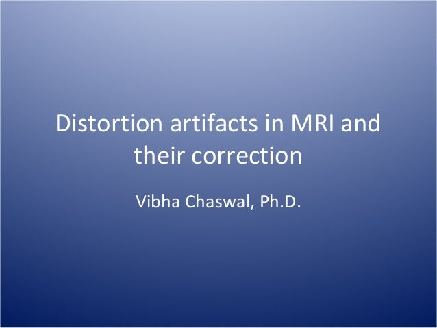 Distortion artifacts in MRI and their correction Vibha Chaswal, Ph.D.