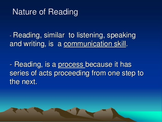 Nature of Reading - Reading, similar to listening, speaking and writing, is a communication skill. - Reading, is a process...