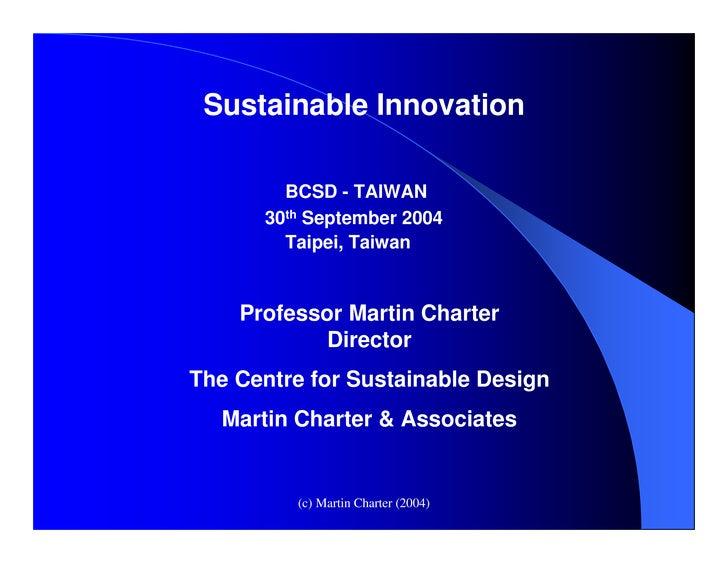 Sustainable Innovation          BCSD - TAIWAN       30th September 2004         Taipei, Taiwan       Professor Martin Char...