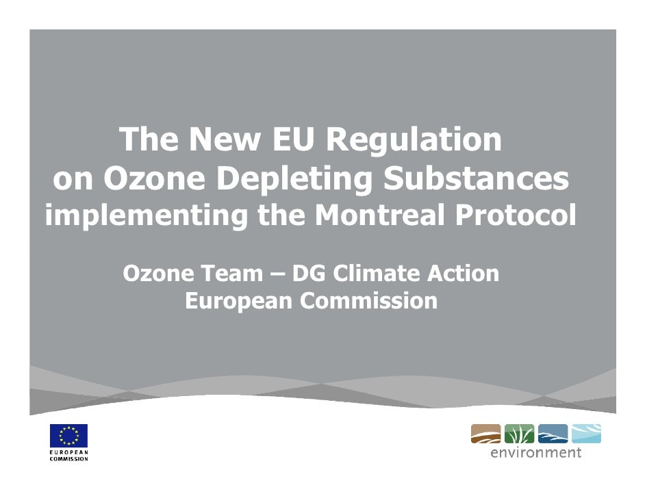 The New EU Regulation on Ozone Depleting Substances implementing the Montreal Protocol     Ozone Team – DG Climate Action ...