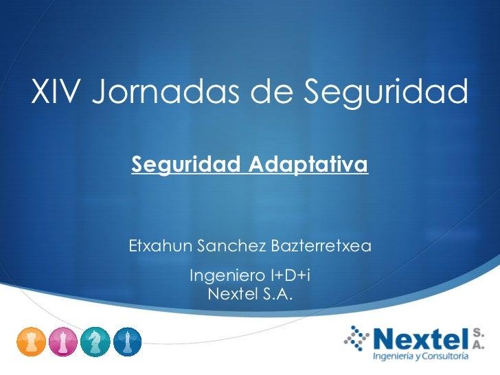 XIV Jornadas de Seguridad     Seguridad Adaptativa     Etxahun Sanchez Bazterretxea            Ingeniero I+D+i            ...