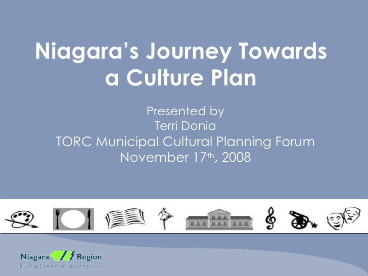 Niagara's Journey Towards a Culture Plan Presented by Terri Donia TORC Municipal Cultural Planning Forum November 17 th , ...